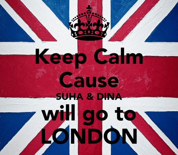 Keep Calm Cause SUHA & DINA will go to LONDON