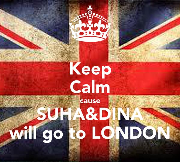 Keep Calm cause SUHA&DINA will go to LONDON