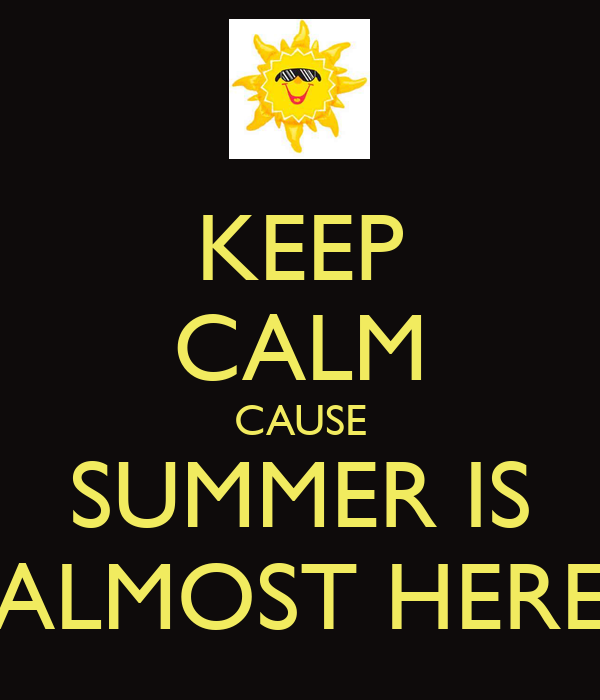 KEEP CALM CAUSE SUMMER IS ALMOST HERE