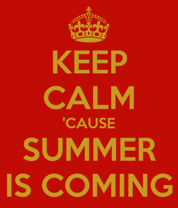 KEEP CALM 'CAUSE SUMMER IS COMING