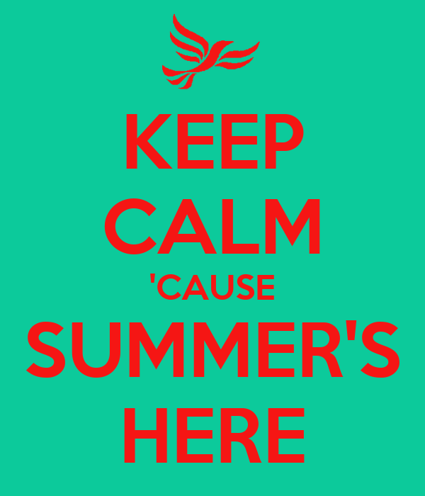 KEEP CALM 'CAUSE SUMMER'S HERE