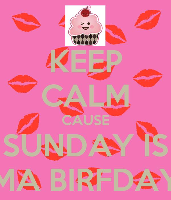 KEEP CALM CAUSE SUNDAY IS MA BIRFDAY
