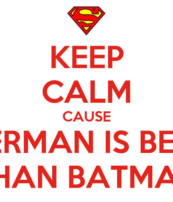 KEEP CALM CAUSE SUPERMAN IS BETTER THAN BATMAN