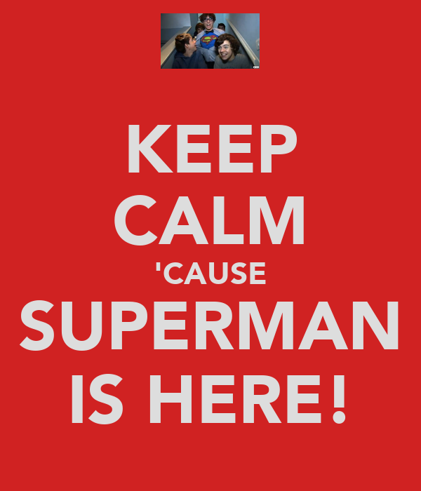 KEEP CALM 'CAUSE SUPERMAN IS HERE!