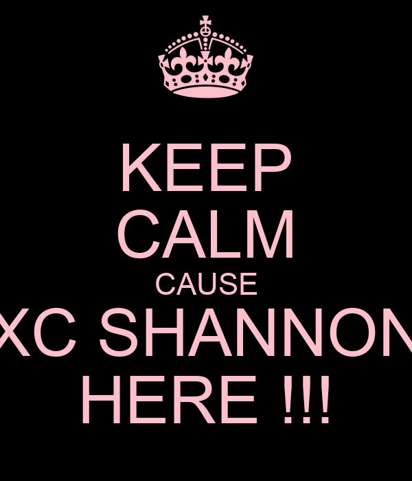 KEEP CALM CAUSE SXC SHANNONS HERE !!!