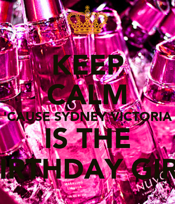 KEEP CALM 'CAUSE SYDNEY VICTORIA IS THE BIRTHDAY GIRL