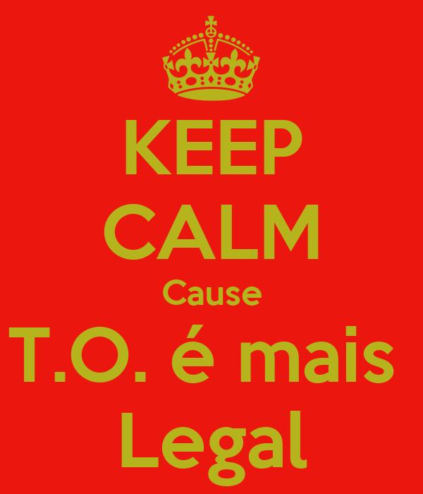 KEEP CALM Cause T.O. é mais  Legal