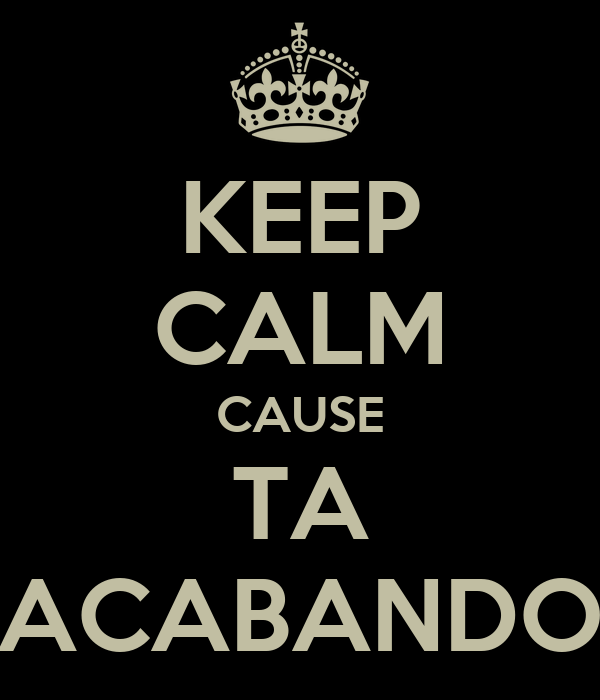 KEEP CALM CAUSE TA ACABANDO