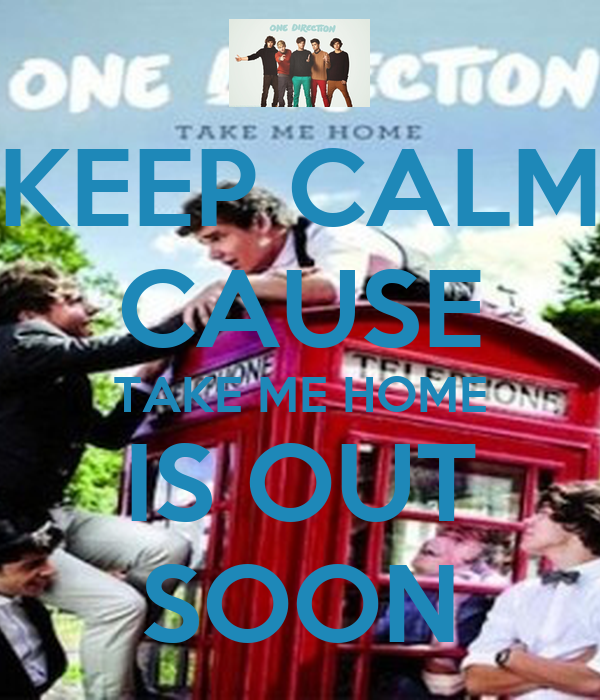 KEEP CALM CAUSE TAKE ME HOME IS OUT SOON