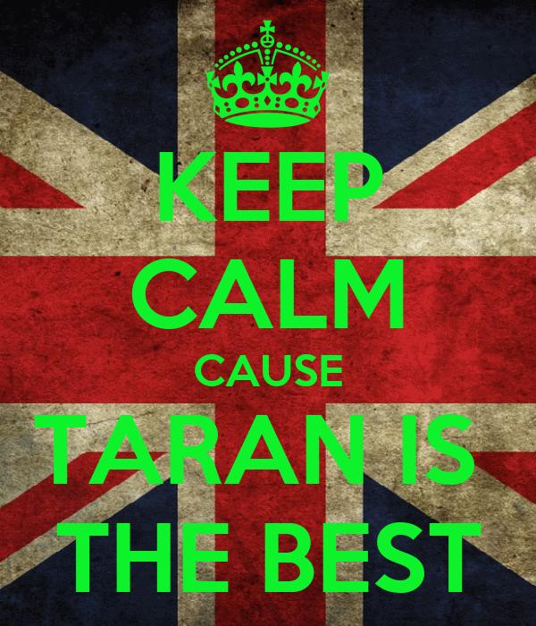 KEEP CALM CAUSE TARAN IS  THE BEST