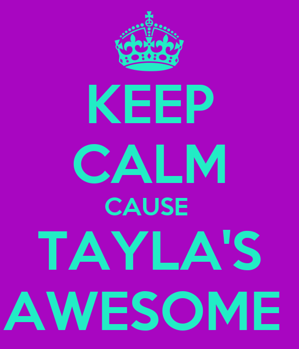 KEEP CALM CAUSE  TAYLA'S AWESOME