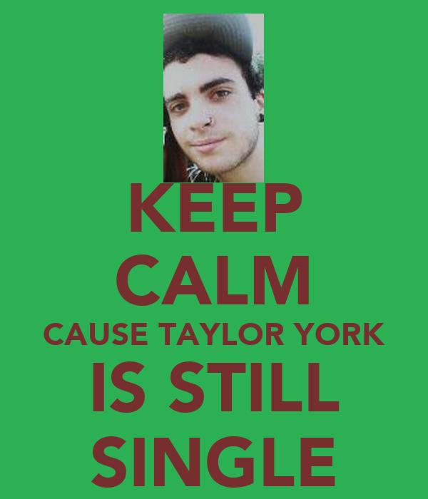 KEEP CALM CAUSE TAYLOR YORK IS STILL SINGLE