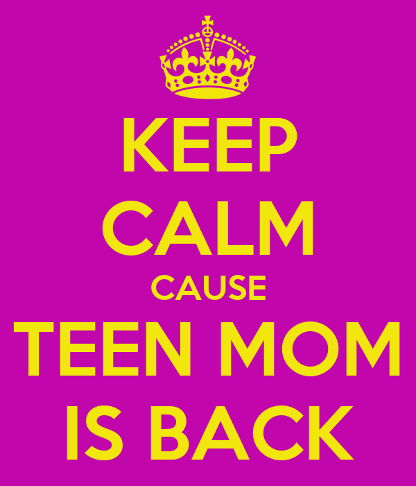 KEEP CALM CAUSE TEEN MOM IS BACK
