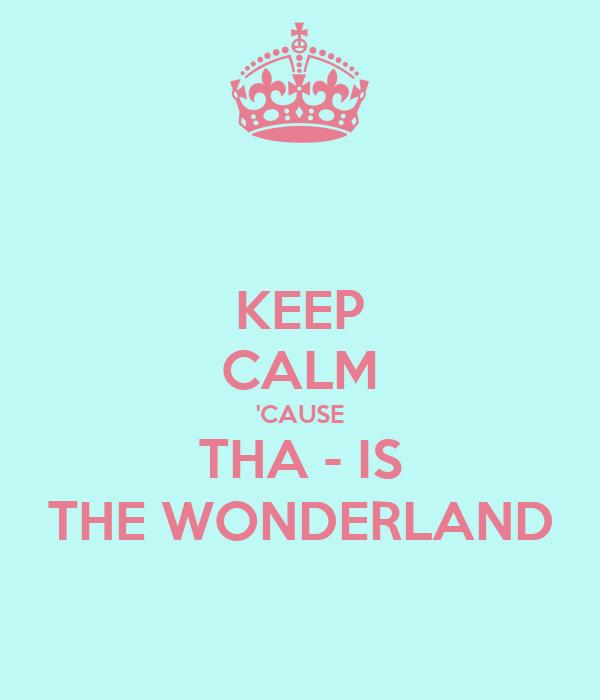 KEEP CALM 'CAUSE THA - IS THE WONDERLAND
