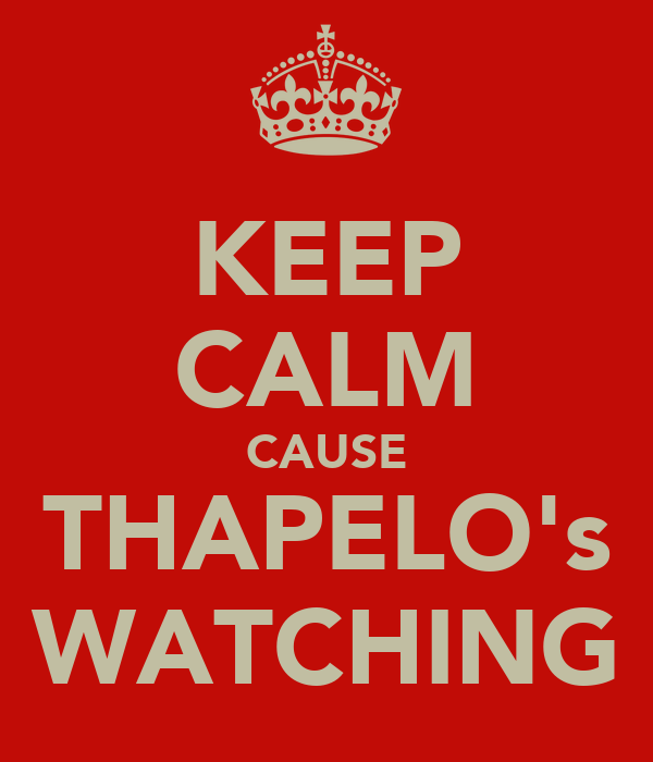 KEEP CALM CAUSE THAPELO's WATCHING
