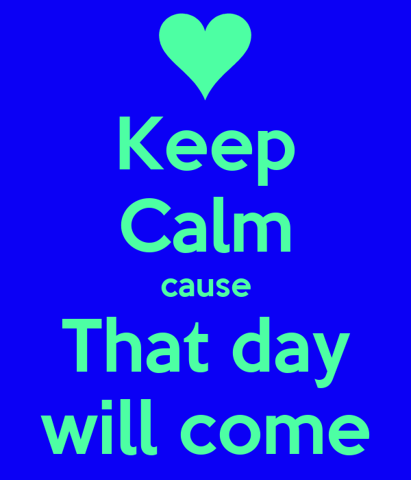 Keep Calm cause That day will come