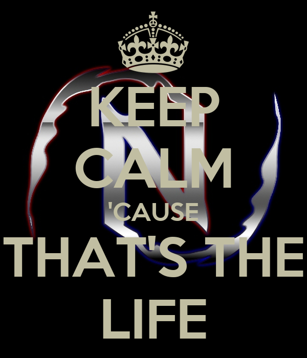 KEEP CALM 'CAUSE  THAT'S THE  LIFE