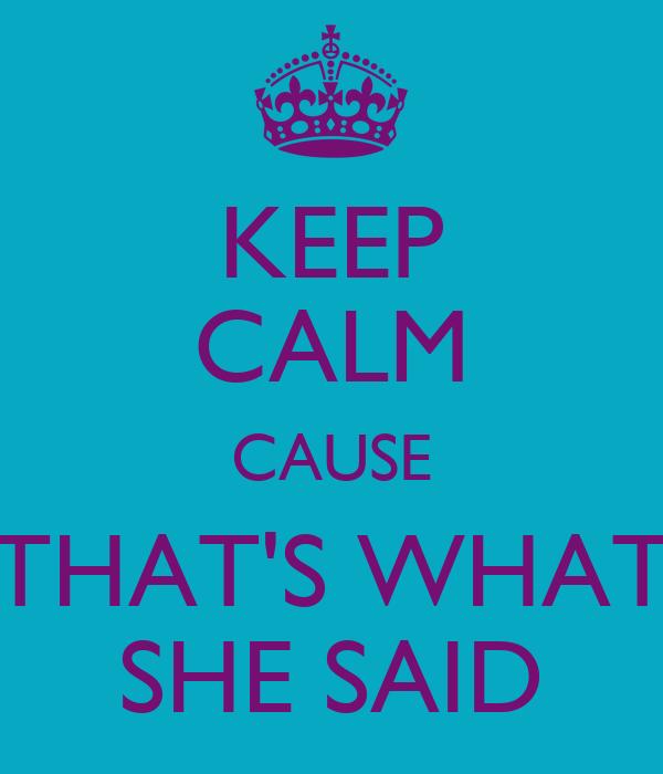 KEEP CALM CAUSE THAT'S WHAT SHE SAID