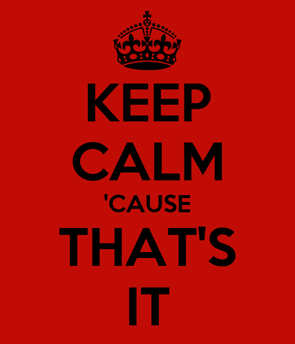 KEEP CALM 'CAUSE THAT'S IT