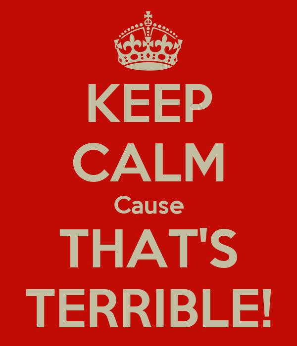 KEEP CALM Cause THAT'S TERRIBLE!