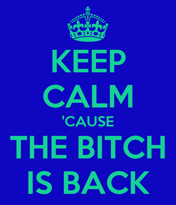 KEEP CALM 'CAUSE THE BITCH IS BACK