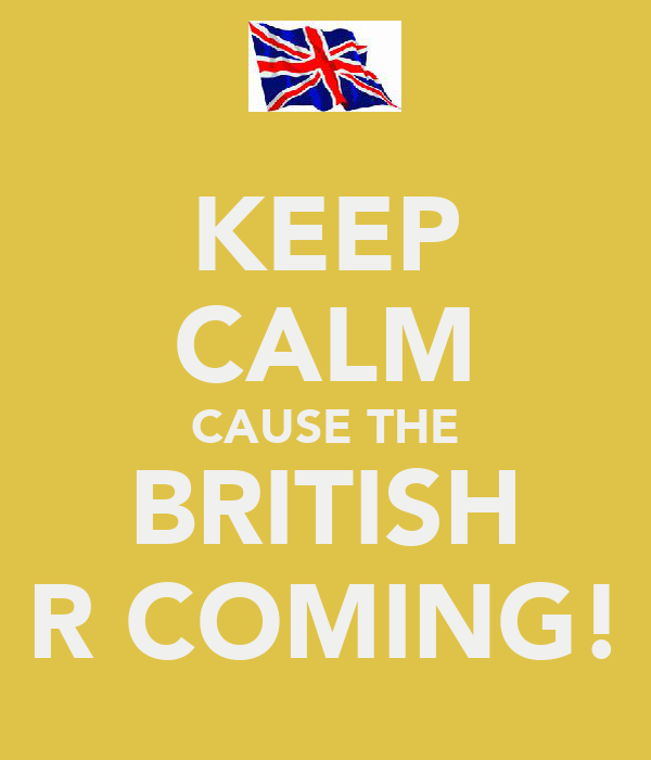 KEEP CALM CAUSE THE BRITISH R COMING!