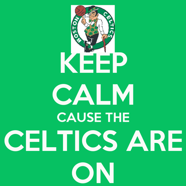 KEEP CALM CAUSE THE CELTICS ARE ON