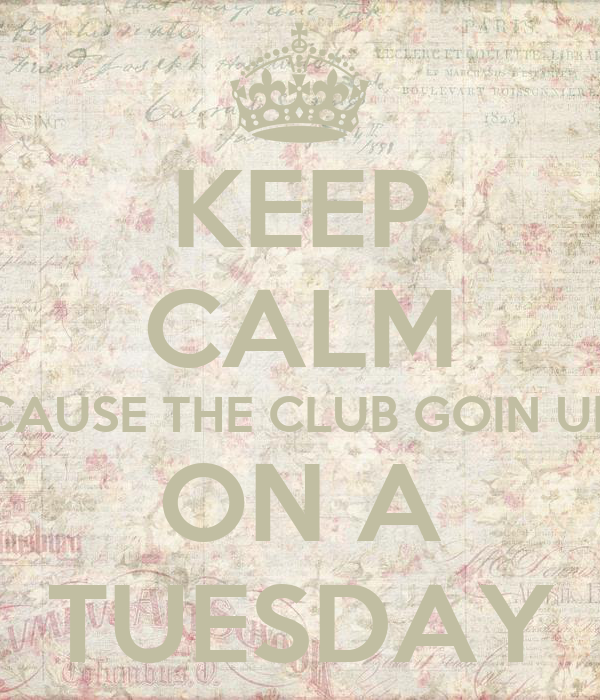 KEEP CALM CAUSE THE CLUB GOIN UP ON A TUESDAY
