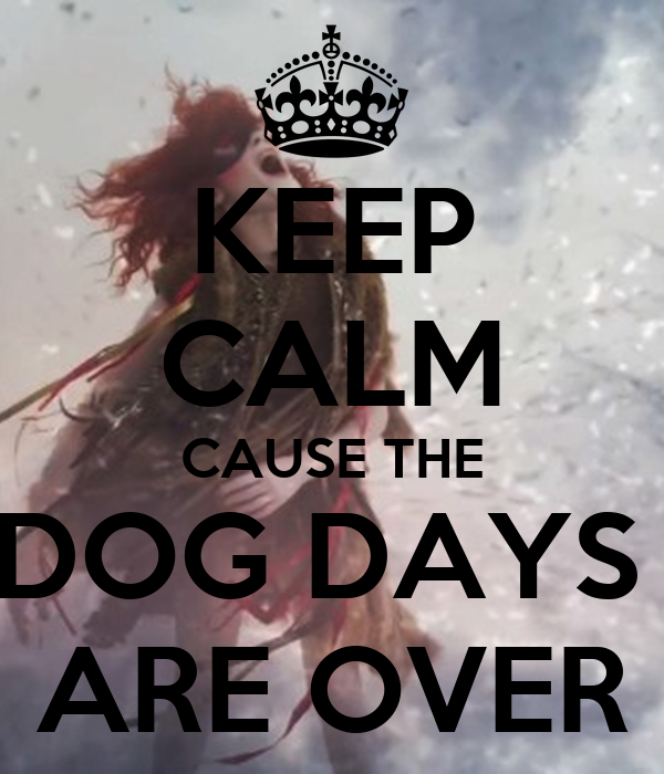 KEEP CALM CAUSE THE DOG DAYS  ARE OVER
