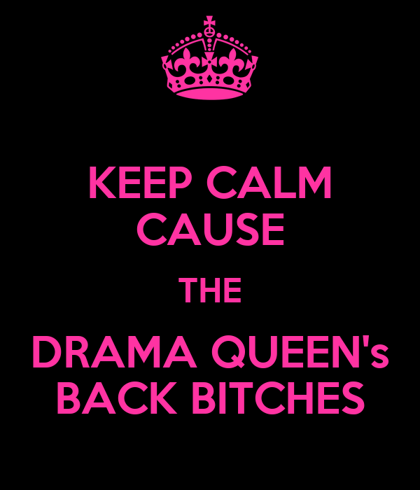 KEEP CALM CAUSE THE DRAMA QUEEN's BACK BITCHES