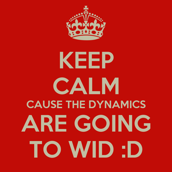KEEP CALM CAUSE THE DYNAMICS ARE GOING TO WID :D