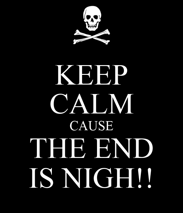 KEEP CALM CAUSE THE END IS NIGH!!