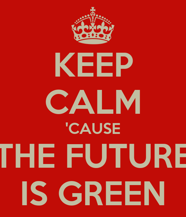 KEEP CALM 'CAUSE THE FUTURE IS GREEN