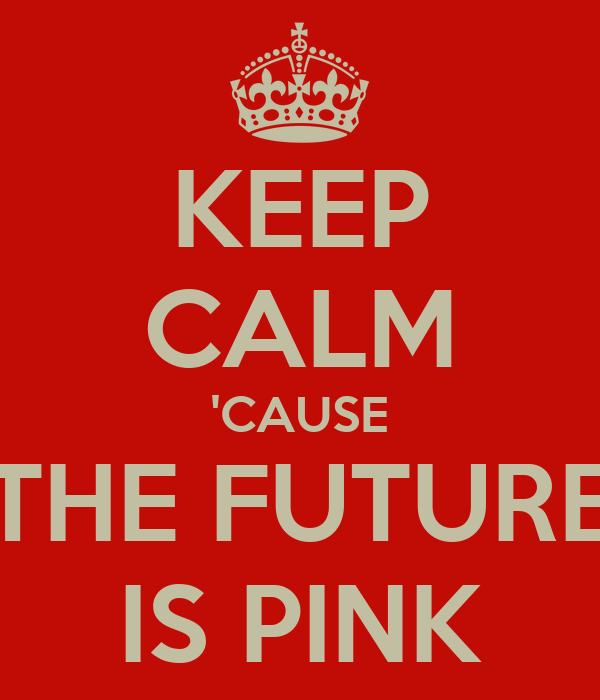 KEEP CALM 'CAUSE THE FUTURE IS PINK