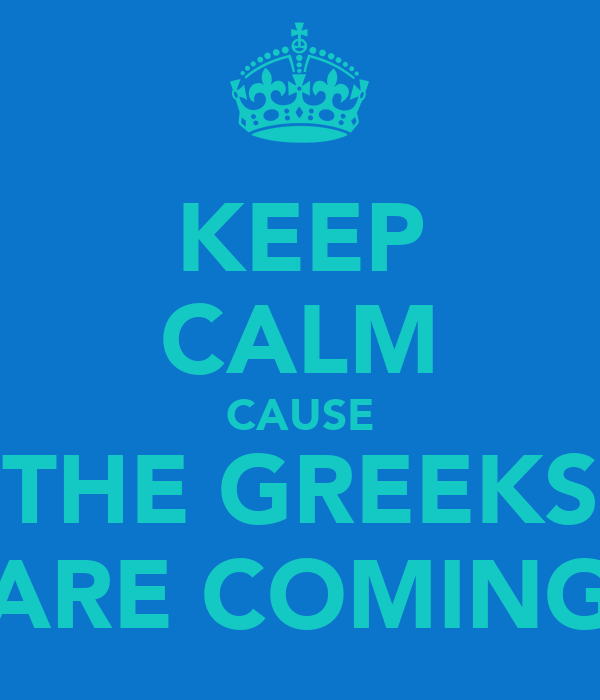 KEEP CALM CAUSE THE GREEKS ARE COMING