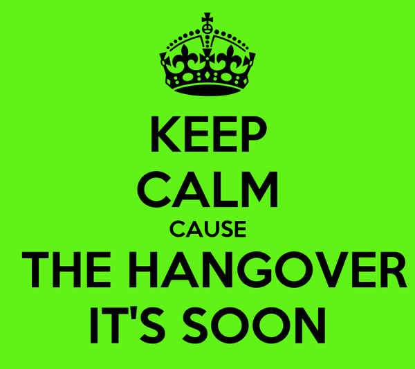 KEEP CALM CAUSE  THE HANGOVER IT'S SOON