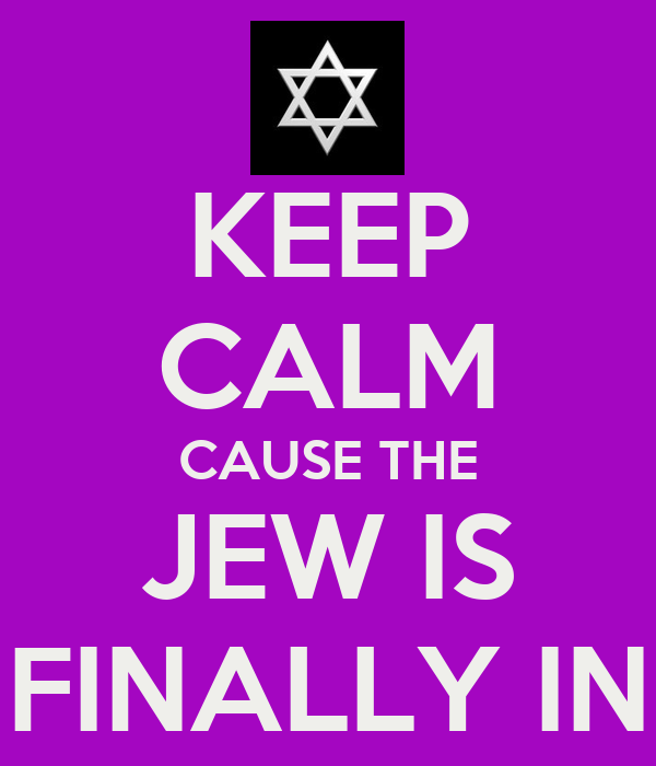 KEEP CALM CAUSE THE JEW IS FINALLY IN