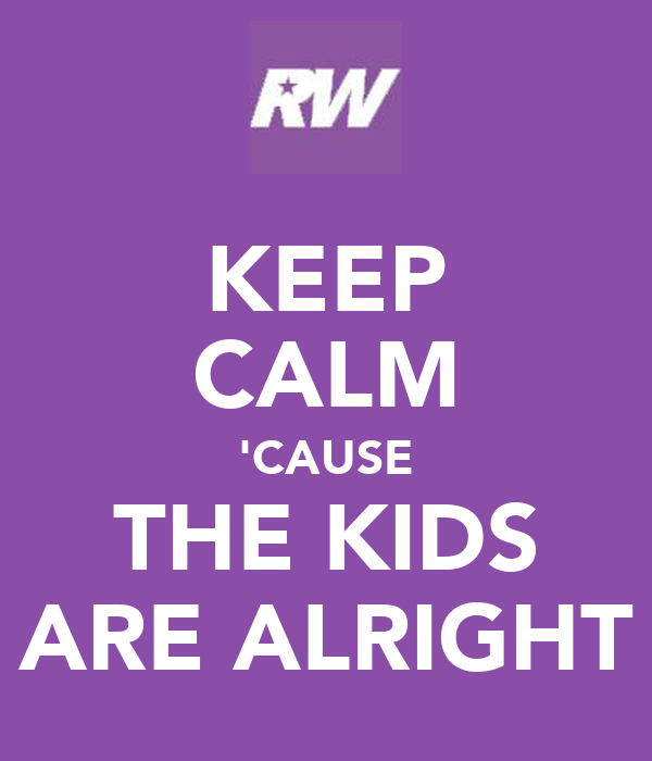 KEEP CALM 'CAUSE THE KIDS ARE ALRIGHT