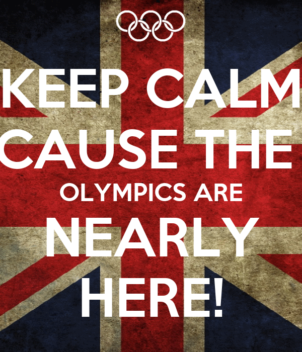 KEEP CALM CAUSE THE  OLYMPICS ARE NEARLY HERE!