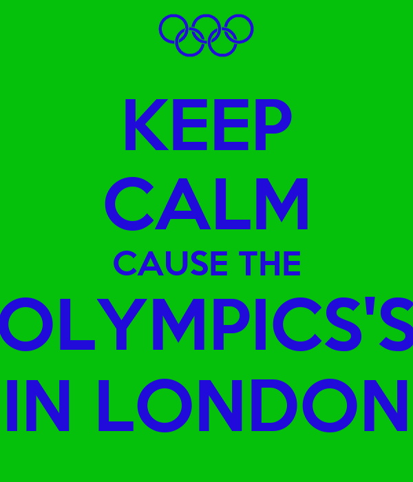 KEEP CALM CAUSE THE OLYMPICS'S IN LONDON