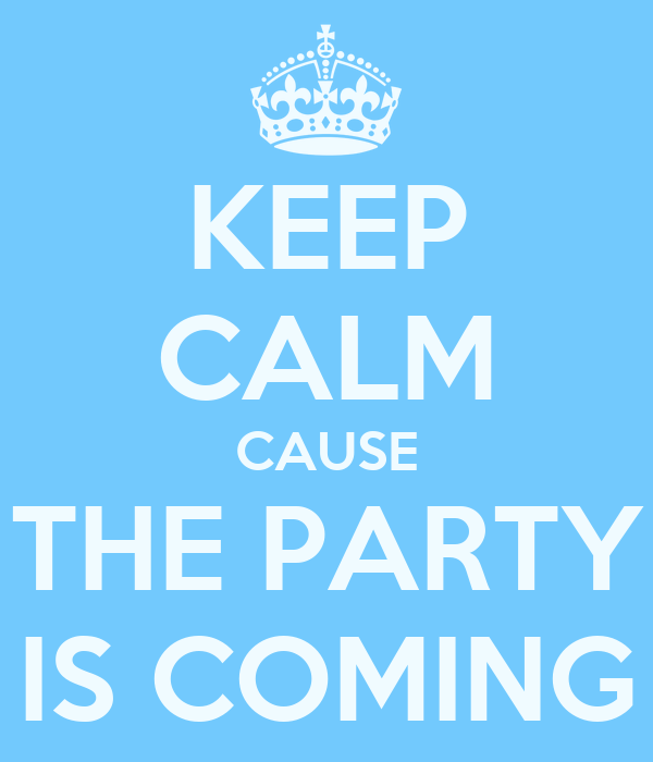KEEP CALM CAUSE THE PARTY IS COMING