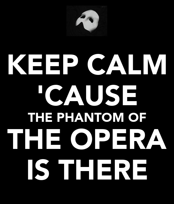KEEP CALM 'CAUSE THE PHANTOM OF THE OPERA IS THERE