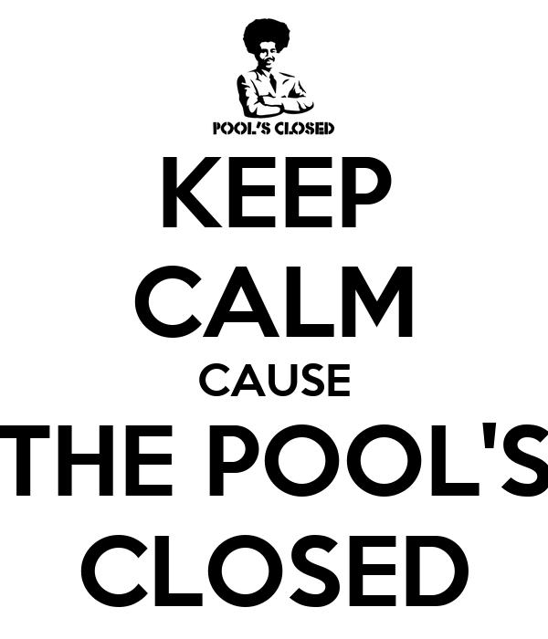 KEEP CALM CAUSE THE POOL'S CLOSED