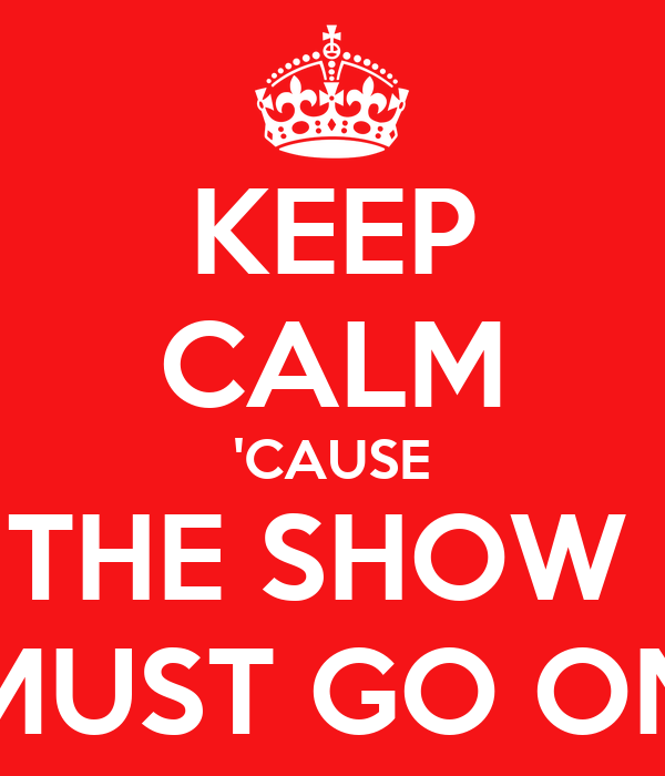 KEEP CALM 'CAUSE THE SHOW  MUST GO ON