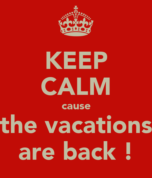 KEEP CALM cause the vacations are back !