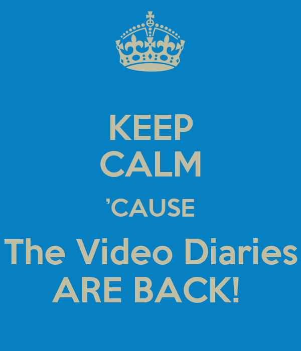 KEEP CALM 'CAUSE The Video Diaries ARE BACK!