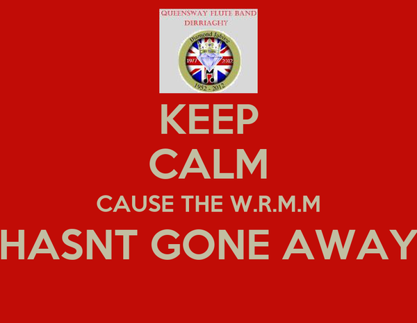 KEEP CALM CAUSE THE W.R.M.M HASNT GONE AWAY