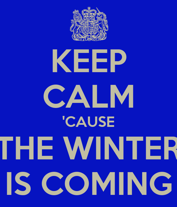 KEEP CALM 'CAUSE THE WINTER IS COMING