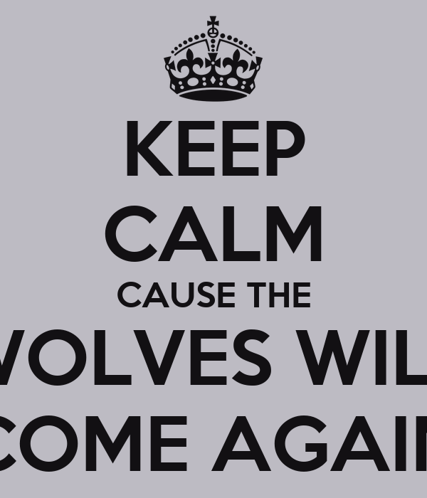 KEEP CALM CAUSE THE WOLVES WILL COME AGAIN