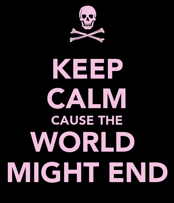 KEEP CALM CAUSE THE WORLD  MIGHT END